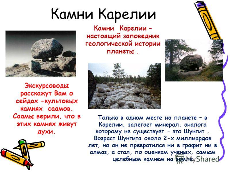 Камни Карелии Камни Карелии – настоящий заповедник геологической истории планеты. Экскурсоводы расскажут Вам о сейдах -культовых камнях саамов. Саамы верили, что в этих камнях живут духи. Только в одном месте на планете – в Карелии, залегает минерал,