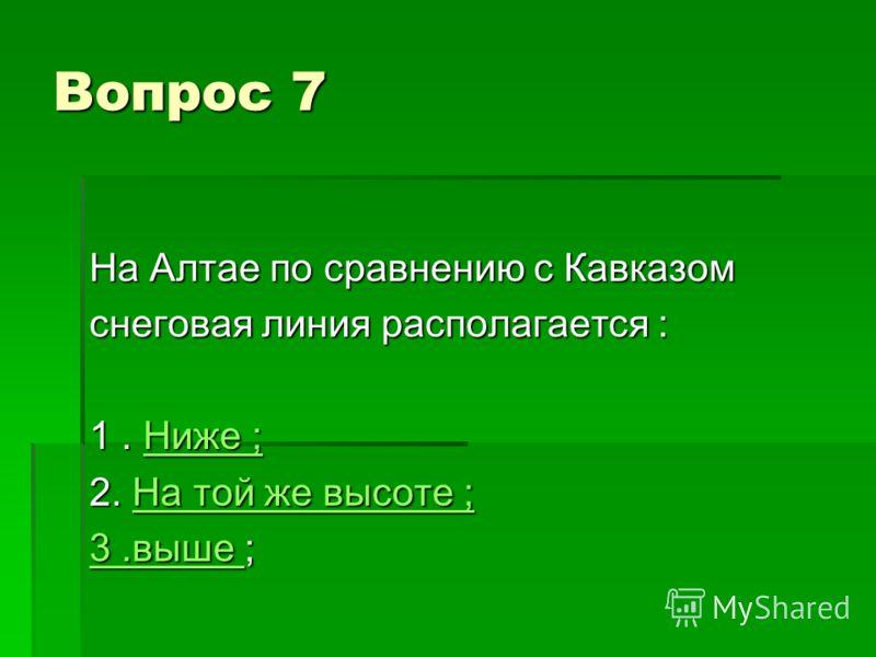 Вопрос 7 На Алтае по сравнению с Кавказом снеговая линия располагается : 1. Ниже ; Ниже ;Ниже ; 2. На той же высоте ; На той же высоте ;На той же высоте ; 3.выше 3.выше ; 3.выше