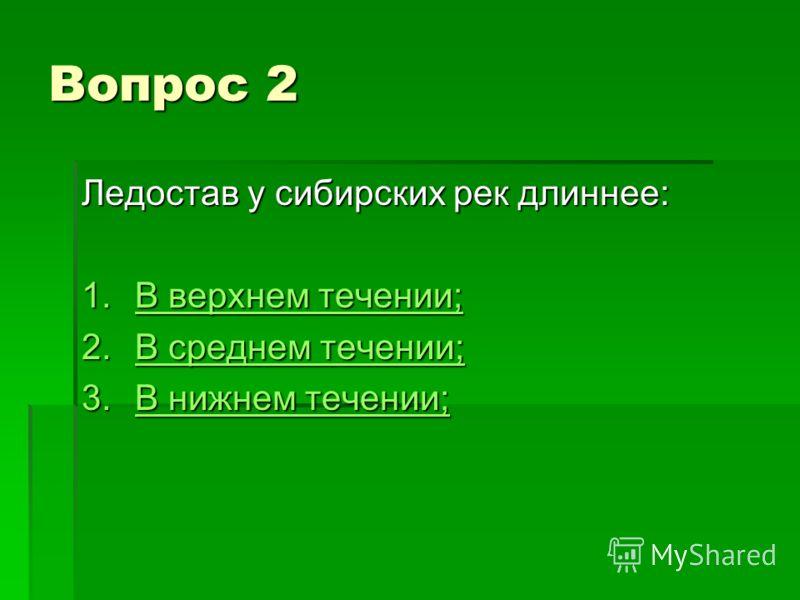 Вопрос 2 Ледостав у сибирских рек длиннее: 1.В верхнем течении; В верхнем течении;В верхнем течении; 2.В среднем течении; В среднем течении;В среднем течении; 3.В нижнем течении; В нижнем течении;В нижнем течении;