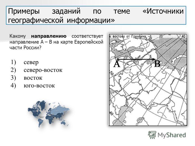 Примеры заданий по теме «Источники географической информации» Какому направлению соответствует направление А – В на карте Европейской части России? 1)север 2)северо-восток 3)восток 4)юго-восток