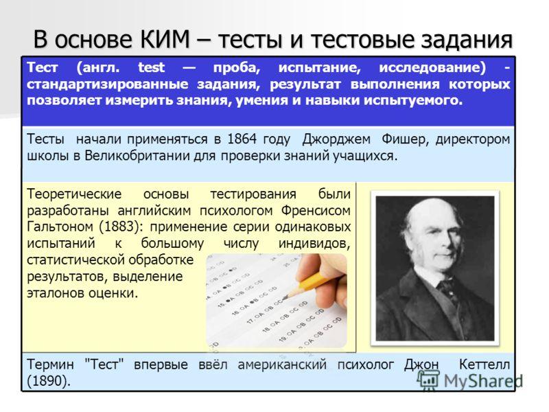 В основе КИМ – тесты и тестовые задания Тест (англ. test проба, испытание, исследование) - стандартизированные задания, результат выполнения которых позволяет измерить знания, умения и навыки испытуемого. Тесты начали применяться в 1864 году Джорджем