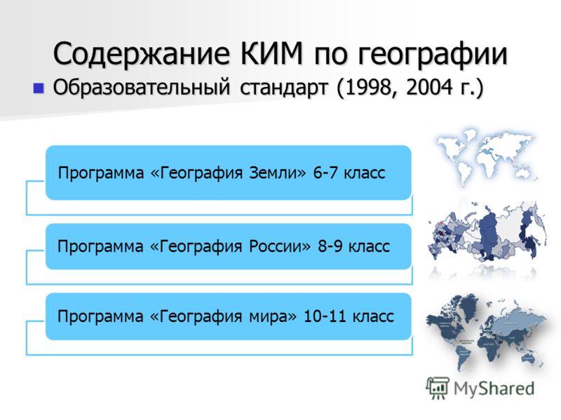 Содержание КИМ по географии Образовательный стандарт (1998, 2004 г.) Образовательный стандарт (1998, 2004 г.) Программа «География Земли» 6-7 класс Программа «География России» 8-9 класс Программа «География мира» 10-11 класс