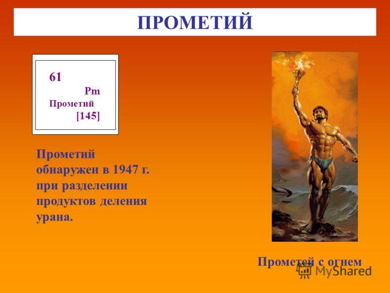 ПРОМЕТИЙ Прометей с огнем 61 Pm Прометий [145] Прометий обнаружен в 1947 г. при разделении продуктов деления урана.