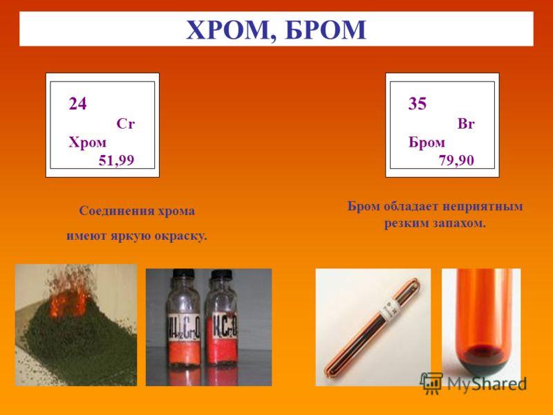 ХРОМ, БРОМ 24 Cr Хром 51,99 Соединения хрома имеют яркую окраску. 35 Br Бром 79,90 Бром обладает неприятным резким запахом.