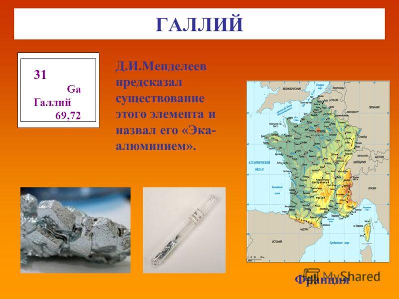 ГАЛЛИЙ Франция 31 Gа Галлий 69,72 Д.И.Менделеев предсказал существование этого элемента и назвал его «Эка- алюминием».