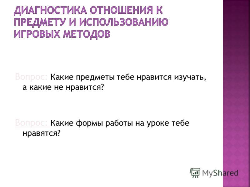 Вопрос: Какие предметы тебе нравится изучать, а какие не нравится? Вопрос: Какие формы работы на уроке тебе нравятся?