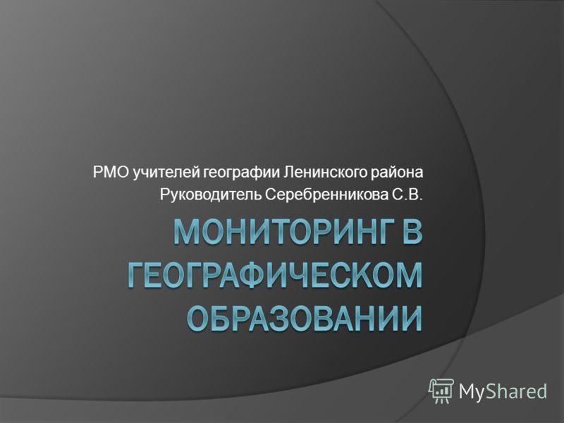 РМО учителей географии Ленинского района Руководитель Серебренникова С.В.