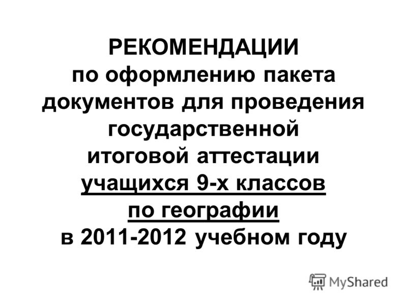 РЕКОМЕНДАЦИИ по оформлению пакета документов для проведения государственной итоговой аттестации учащихся 9-х классов по географии в 2011-2012 учебном году