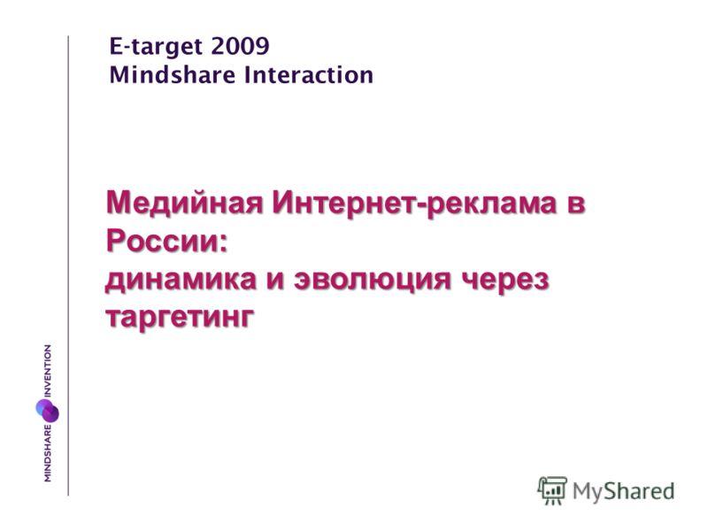 E-target 2009 Mindshare Interaction Медийная Интернет-реклама в России: динамика и эволюция через таргетинг