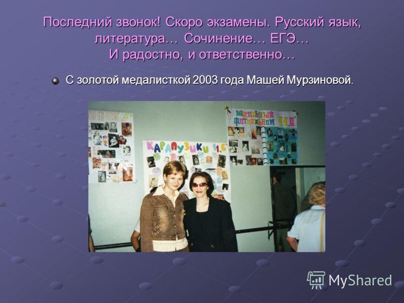 Последний звонок! Скоро экзамены. Русский язык, литература… Сочинение… ЕГЭ… И радостно, и ответственно… С золотой медалисткой 2003 года Машей Мурзиновой.