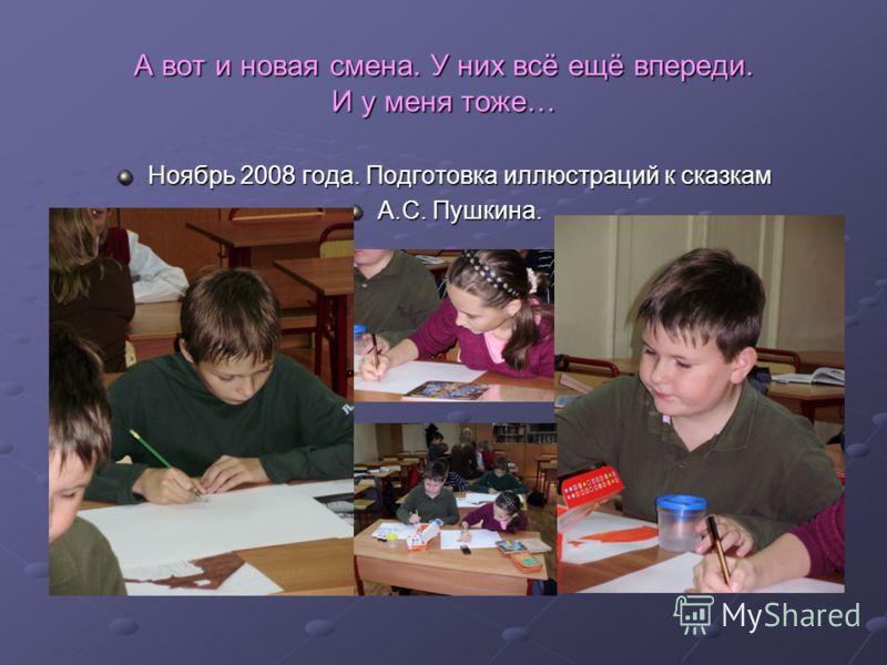 А вот и новая смена. У них всё ещё впереди. И у меня тоже… Ноябрь 2008 года. Подготовка иллюстраций к сказкам А.С. Пушкина.