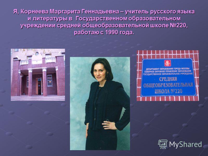 Я, Корнеева Маргарита Геннадьевна – учитель русского языка и литературы в Государственном образовательном учреждении средней общеобразовательной школе 220, работаю с 1990 года.