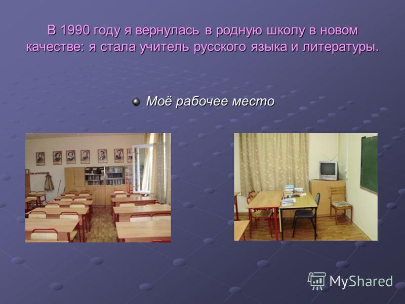 В 1990 году я вернулась в родную школу в новом качестве: я стала учитель русского языка и литературы. Моё рабочее место
