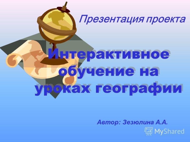 Презентация проекта Интерактивное обучение на уроках географии Автор: Зезюлина А.А.