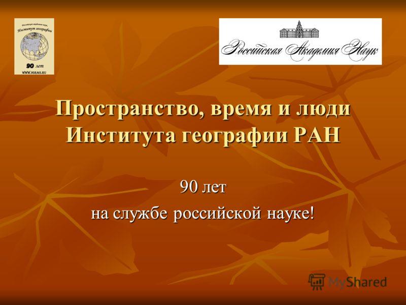 Пространство, время и люди Института географии РАН 90 лет на службе российской науке!
