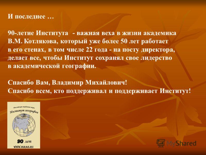 И последнее … 90-летие Института - важная веха в жизни академика В.М. Котлякова, который уже более 50 лет работает в его стенах, в том числе 22 года - на посту директора, делает все, чтобы Институт сохранял свое лидерство в академической географии. С