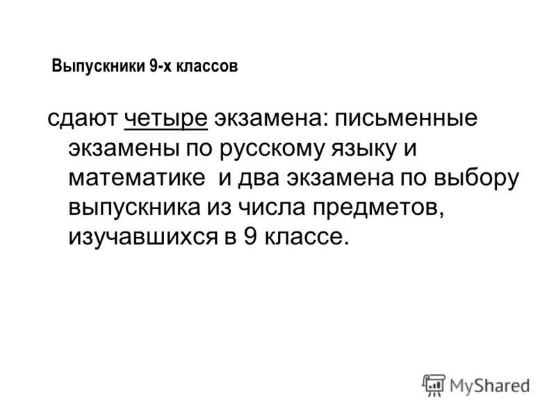 сдают четыре экзамена: письменные экзамены по русскому языку и математике и два экзамена по выбору выпускника из числа предметов, изучавшихся в 9 классе. Выпускники 9-х классов