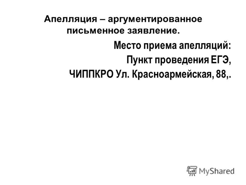Апелляция – аргументированное письменное заявление. Место приема апелляций: Пункт проведения ЕГЭ, ЧИППКРО Ул. Красноармейская, 88,.