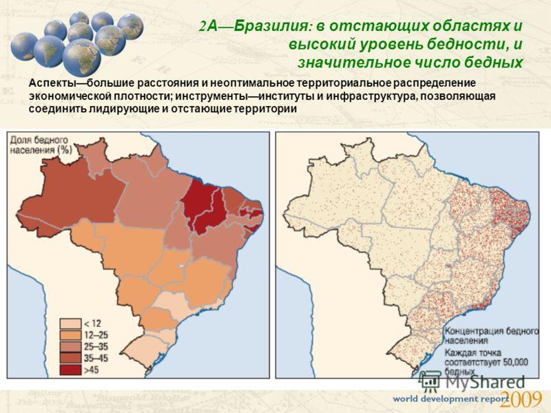 2 А Бразилия : в отстающих областях и высокий уровень бедности, и значительное число бедных Аспектыбольшие расстояния и неоптимальное территориальное распределение экономической плотности; инструментыинституты и инфраструктура, позволяющая соединить