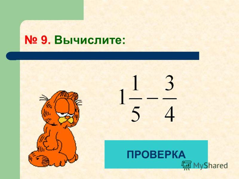 9. Вычислите: ПРОВЕРКА