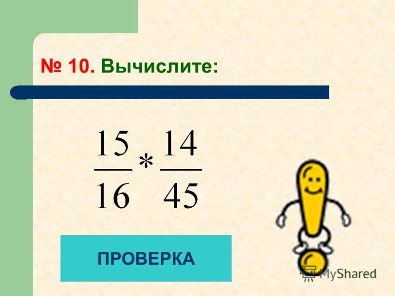 10. Вычислите: ПРОВЕРКА