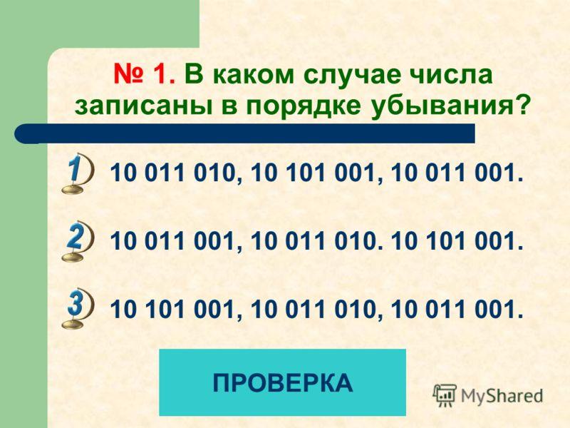 1. В каком случае числа записаны в порядке убывания? 10 011 010, 10 101 001, 10 011 001. 10 011 001, 10 011 010. 10 101 001. 10 101 001, 10 011 010, 10 011 001. ПРОВЕРКА