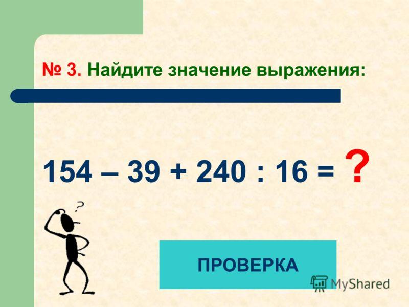 3. Найдите значение выражения: 154 – 39 + 240 : 16 = ? ПРОВЕРКА