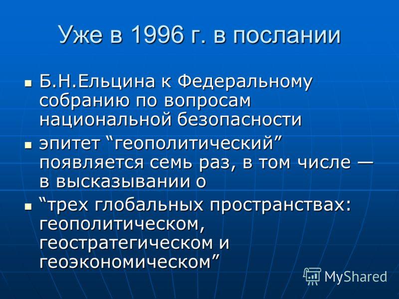 Уже в 1996 г. в послании Б.Н.Ельцина к Федеральному собранию по вопросам национальной безопасности Б.Н.Ельцина к Федеральному собранию по вопросам национальной безопасности эпитет геополитический появляется семь раз, в том числе в высказывании о эпит