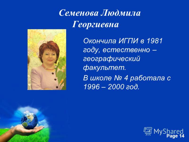 Free Powerpoint Templates Page 14 Семенова Людмила Георгиевна Окончила ИГПИ в 1981 году, естественно – географический факультет. В школе 4 работала с 1996 – 2000 год.