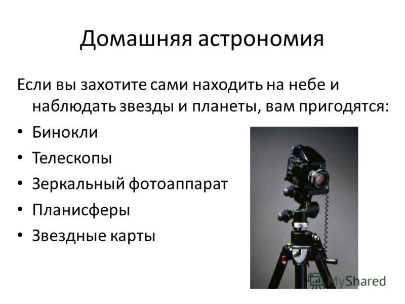 Домашняя астрономия Если вы захотите сами находить на небе и наблюдать звезды и планеты, вам пригодятся: Бинокли Телескопы Зеркальный фотоаппарат Планисферы Звездные карты