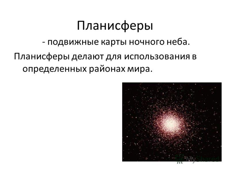 Планисферы - подвижные карты ночного неба. Планисферы делают для использования в определенных районах мира.