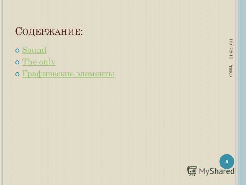 С ОДЕРЖАНИЕ : Sound The only Графические элементы 16.06.2013 5 TEKO