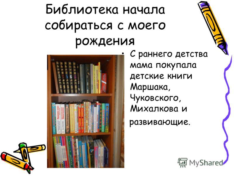 Библиотека начала собираться с моего рождения С раннего детства мама покупала детские книги Маршака, Чуковского, Михалкова и развивающие.