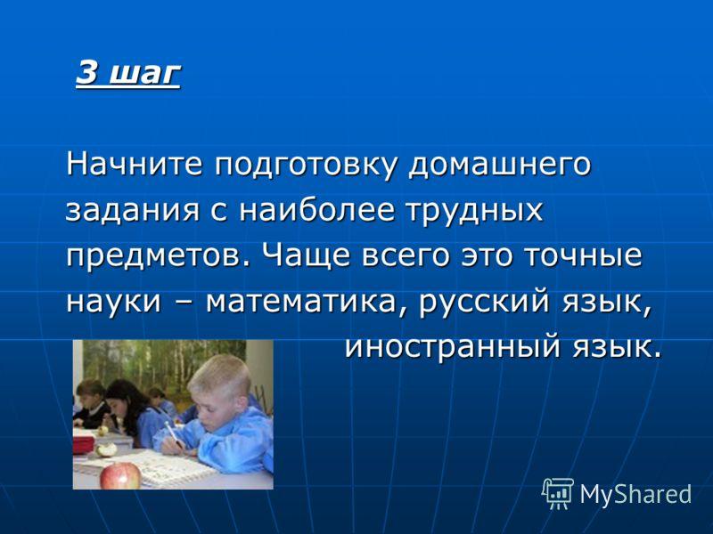 3 шаг 3 шаг Начните подготовку домашнего Начните подготовку домашнего задания с наиболее трудных задания с наиболее трудных предметов. Чаще всего это точные предметов. Чаще всего это точные науки – математика, русский язык, науки – математика, русски