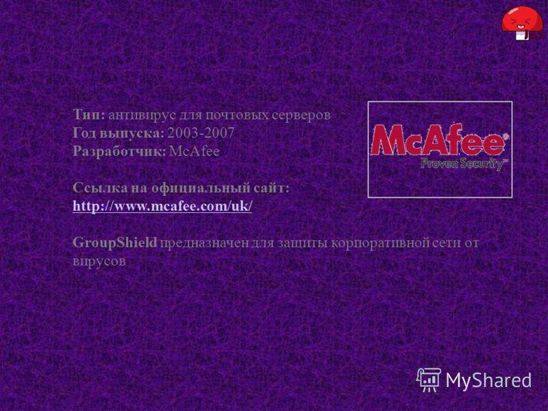 Тип: антивирус для почтовых серверов Год выпуска: 2003-2007 Разработчик: McAfee Ссылка на официальный сайт: http://www.mcafee.com/uk/ GroupShield предназначен для защиты корпоративной сети от вирусов