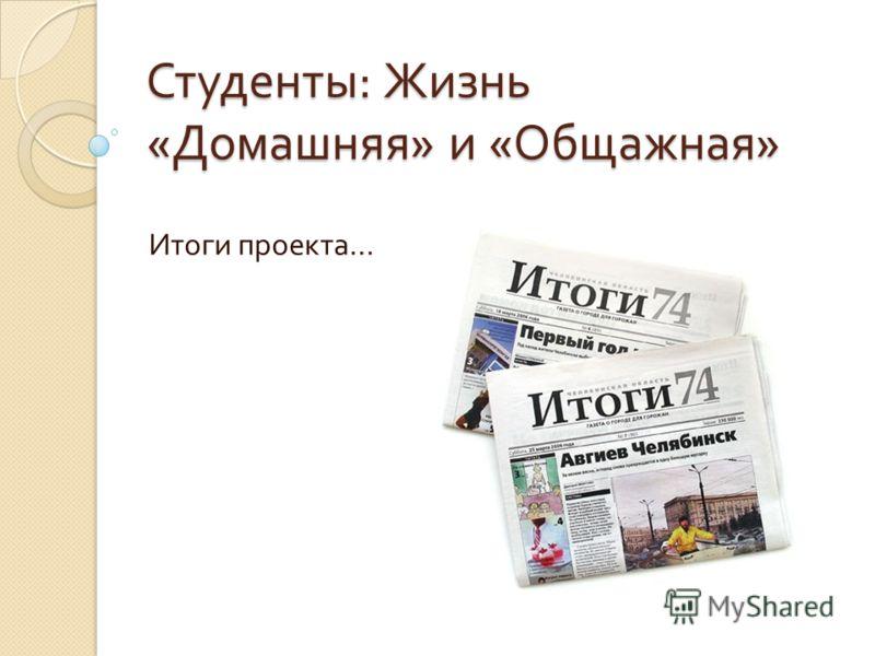 Студенты : Жизнь « Домашняя » и « Общажная » Итоги проекта …