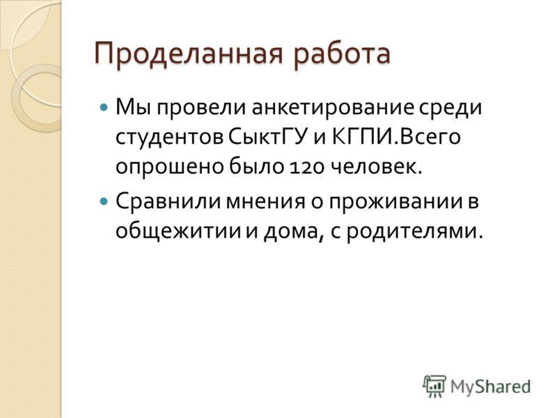 Проделанная работа Мы провели анкетирование среди студентов СыктГУ и КГПИ. Всего опрошено было 120 человек. Сравнили мнения о проживании в общежитии и дома, с родителями.
