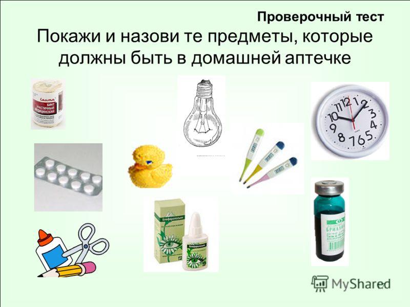 17 Проверочный тест Покажи и назови те предметы, которые должны быть в домашней аптечке