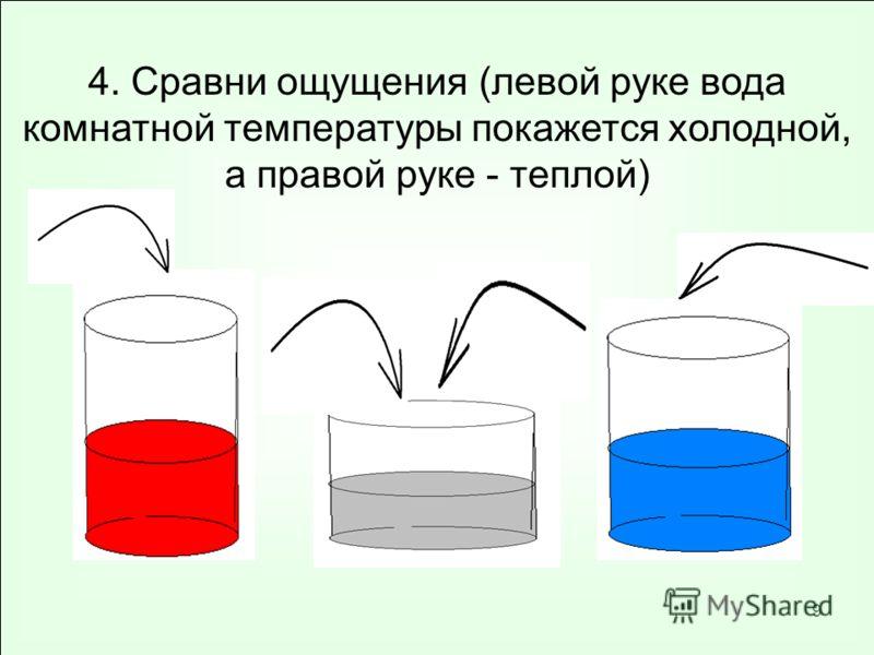 9 4. Сравни ощущения (левой руке вода комнатной температуры покажется холодной, а правой руке - теплой)