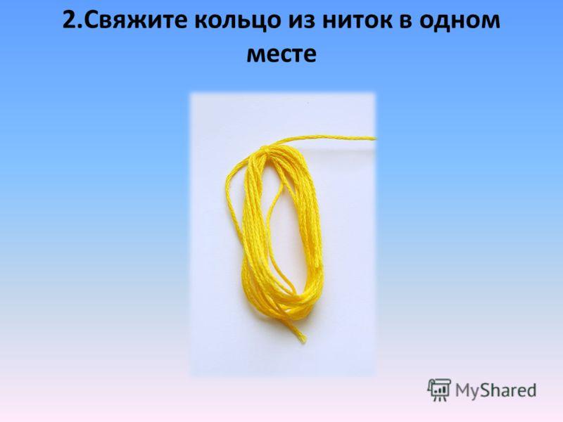 2.Свяжите кольцо из ниток в одном месте
