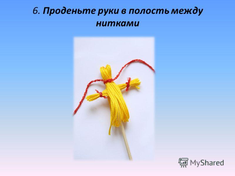 6. Проденьте руки в полость между нитками