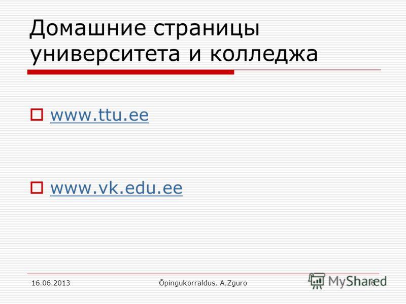 Домашние страницы университета и колледжа www.ttu.ee www.vk.edu.ee 16.06.2013Õpingukorraldus. A.Zguro6