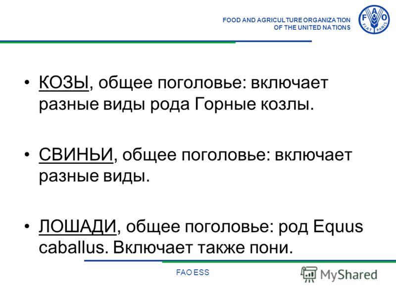 FOOD AND AGRICULTURE ORGANIZATION OF THE UNITED NATIONS FAO ESS КОЗЫ, общее поголовье: включает разные виды рода Горные козлы. СВИНЬИ, общее поголовье: включает разные виды. ЛОШАДИ, общее поголовье: род Equus caballus. Включает также пони.