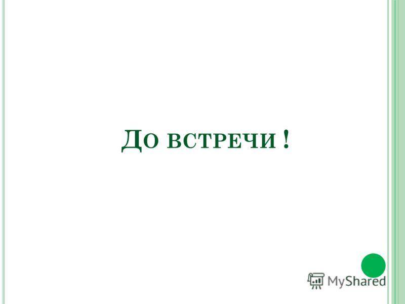 Д О ВСТРЕЧИ !