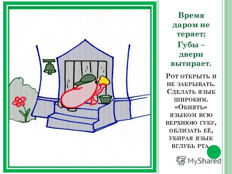 Р ОТ ОТКРЫТЬ И НЕ ЗАКРЫВАТЬ. С ДЕЛАТЬ ЯЗЫК ШИРОКИМ. «О БНЯТЬ » ЯЗЫКОМ ВСЮ ВЕРХНЮЮ ГУБУ, ОБЛИЗАТЬ ЕЁ, УБИРАЯ ЯЗЫК ВГЛУБЬ РТА. Время даром не теряет; Губы – двери вытирает.