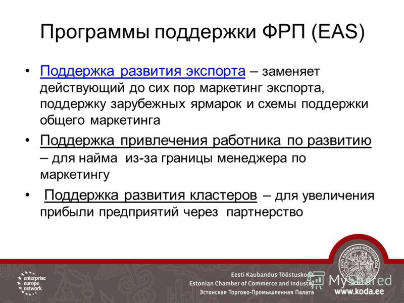 Программы поддержки ФРП (EAS) Поддержка развития экспорта – заменяет действующий до сих пор маркетинг экспорта, поддержку зарубежных ярмарок и схемы поддержки общего маркетинга Поддержка привлечения работника по развитию – для найма из-за границы мен