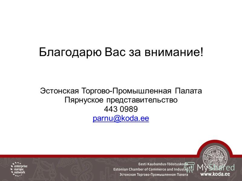 Благодарю Вас за внимание! Эстонская Торгово-Промышленная Палата Пярнуское представительство 443 0989 parnu@koda.ee