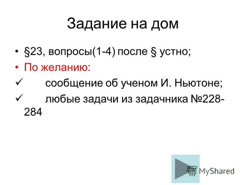Задание на дом §23, вопросы(1-4) после § устно; По желанию: сообщение об ученом И. Ньютоне; любые задачи из задачника 228- 284