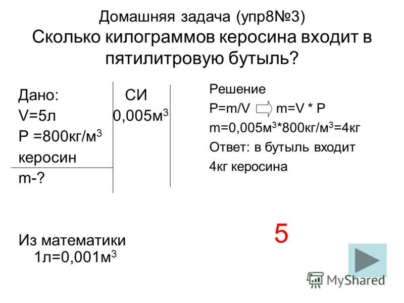 Домашняя задача (упр83) Сколько килограммов керосина входит в пятилитровую бутыль? Дано: СИ V=5л 0,005м 3 Р =800кг/м 3 керосин m-? Из математики 1л=0,001м 3 Решение Р=m/V m=V * Р m=0,005м 3 *800кг/м 3 =4кг Ответ: в бутыль входит 4кг керосина 5