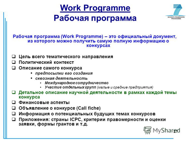 27 Work Programme Рабочая программа Рабочая программа (Work Programme) – это официальный документ, из которого можно получить самую полную информацию о конкурсах Цель всего тематического направления Политический контекст Описание самого конкурса пред